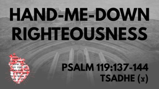 Hand-Me-Down Righteousness: Psalm 119:137-144 Tsadhe (צ)