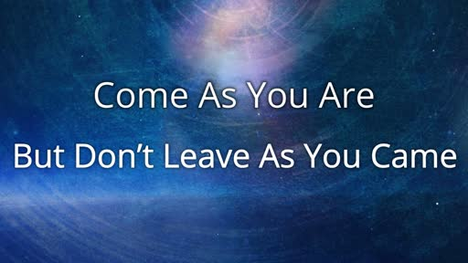 Come As You Are, But Don't Leave As You Came
