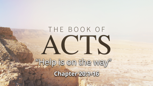 """Acts  20:1-16 """"Help is on the Way"""""""