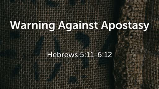 Warning against Apostasy - Hebrews 5:11-6:12