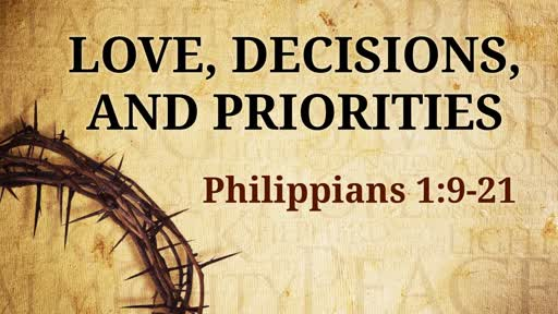 Love, Decisions, and Priorities     Philippians 1:09-21