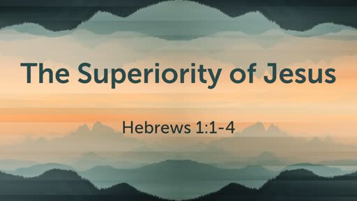 Hebrews 1:1-4 / Superiority of Jesus