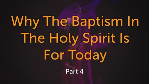 Why the Baptism In the Holy Spirit Is For Today Part 4 - 9/22/19