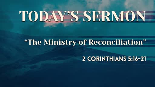 """""""The Ministry of Reconciliation"""" - (2 Corinthians 5:16-21)"""