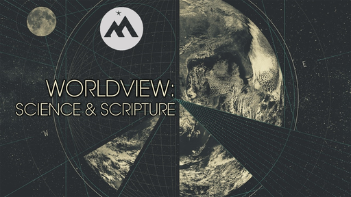 WORLDVIEW: SCIENCE & SCRIPTURE
