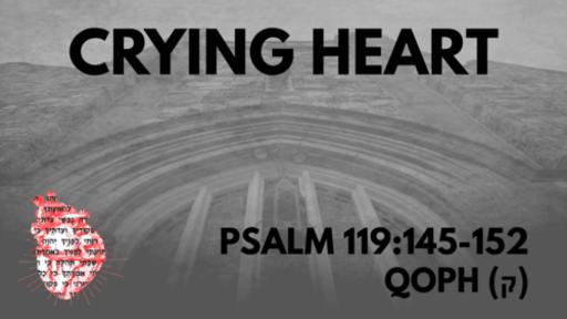 Crying Heart: Psalm 119:145-152 Qoph (ק)