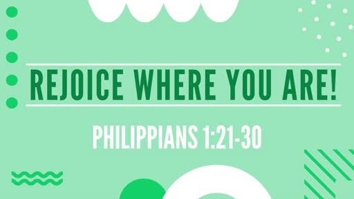 Rejoice Where You Are!   Philippians 1:21-30