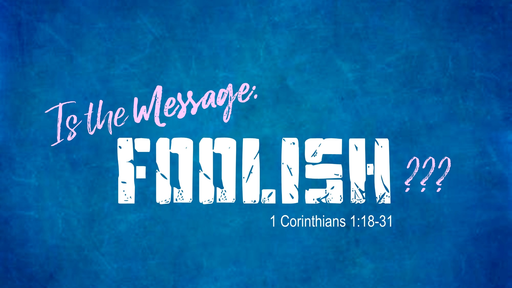 Is the Message Foolish? (1 Corinthians 1)
