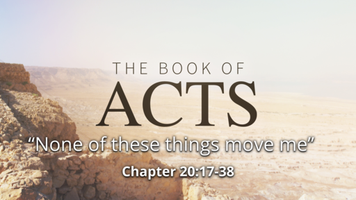 """Acts 20:17-38 """"None of these things move me"""""""
