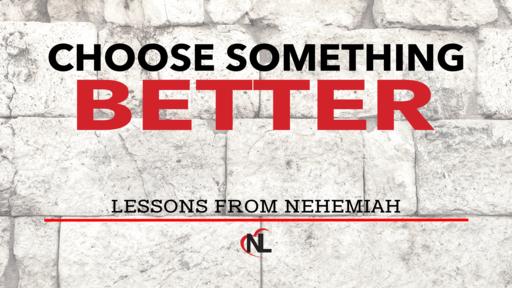 09.29.19   Choose Something Better - Lessons From Nehemiah [Week 3]