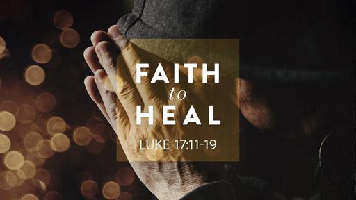Faith To Heal •Luke 17:11-19
