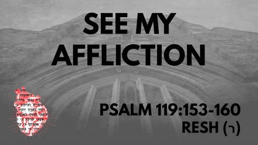 See My Affliction: Psalm 119:153-160 Resh (ר)