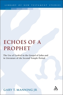 Echoes of a Prophet: The Use of Ezekiel in the Gospel of John and in Literature of the Second Temple Period (Library of New Testament Studies | LNTS)