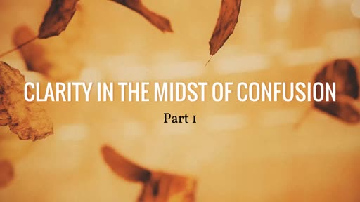 Clarity in the Midst of Confusion: Part 1