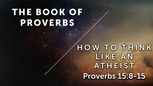 How To Think Like An Atheist - Proverbs 15:8-15