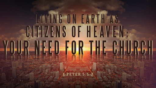 10062019 Living on Earth as Citizens of Heaven: Your Need For the Church 1 Peter 5:5-7