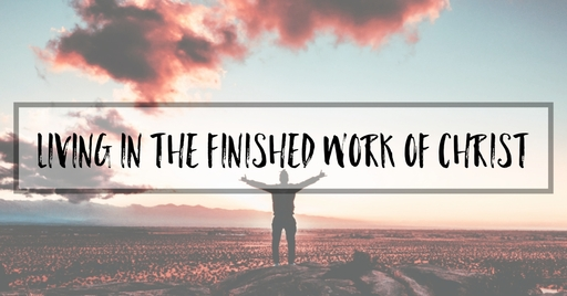Living In The Finished Work Of Christ