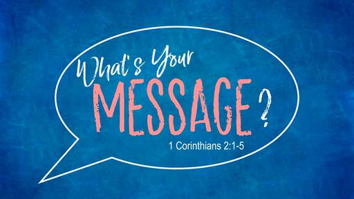 What's Your Message? (1 Corinthians 2:1-5)
