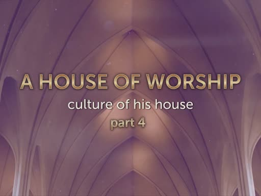 "Culture of His House-part 4: ""A House of Worship"