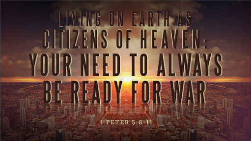 10132019 Living on Earth as Citizens of Heaven: Your Need to Always Be Ready for War 1 Peter 5:8-11