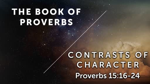 Contrasts of Character - Proverbs 15:16-24