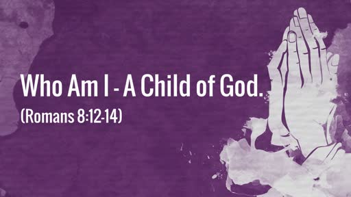 (Romans 8:12-14) Who Am I - A Child of God.