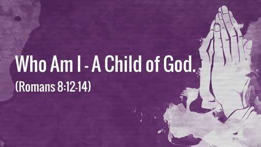 (Romans 8:12-14) Who Am I - A Child of God.