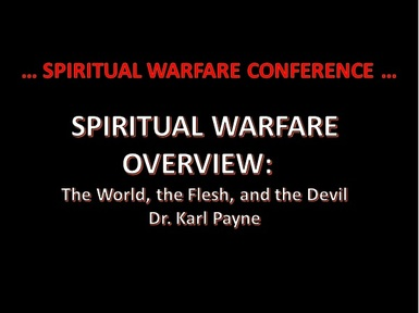 SPIRITUAL WARFARE CONFERENCE:  WARFARE OVERVIEW:  The World, the Flesh, and the Devil