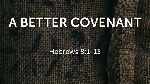 A Better Covenant - Hebrews 8:1-13