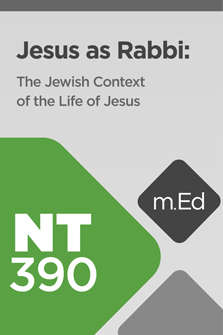 NT390 Jesus as Rabbi: The Jewish Context of the Life of Jesus (Course Overview)