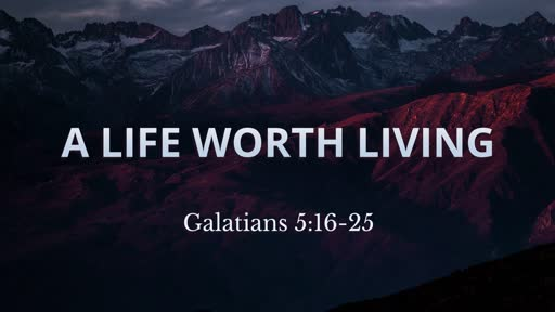 A Life Worth Living (Galatians 5:16-25)