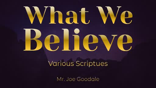 What We Believe - Various Scriptures