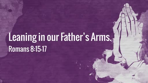 (Romans 8:15-17) Leaning on our Father's Arms.