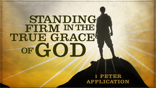 10272019 Standing Firm in the True Grace of God 1 Peter Application