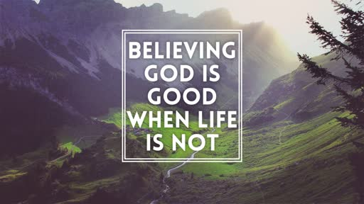 Believing God is Good When Life is Not