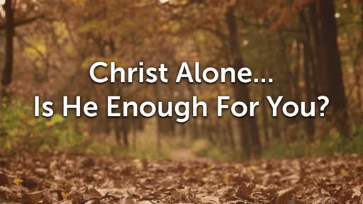 Christ Alone... Is He Enough For You?