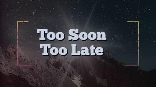 Too Soon, Too Late.