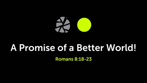(Romans 8:18-23) A Promise of a Better World!