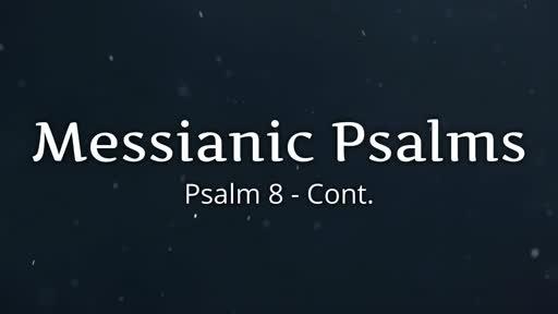 447 - Messianic Psalms - Psalm 8 cont.