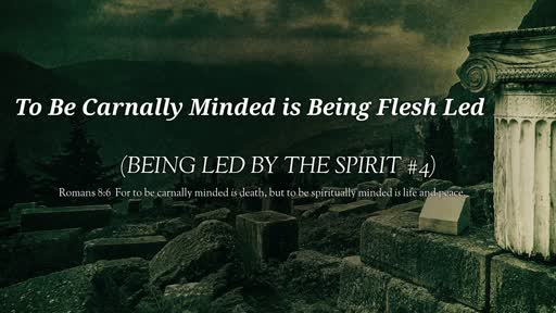 To Be Carnally Minded is Flesh Led (Being Led #5)
