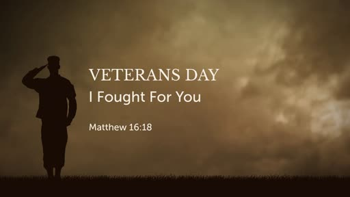 Matthew 16:18: Veterans Day: I Fought For You