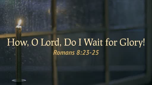(Romans 8:23-25) How, O Lord, Do I Wait for Glory!