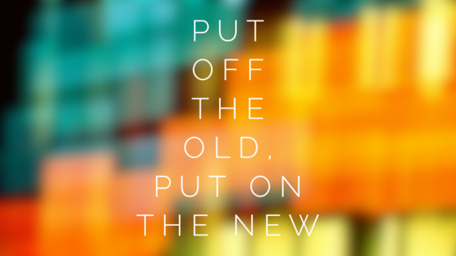 Put Off the Old, Put On the New