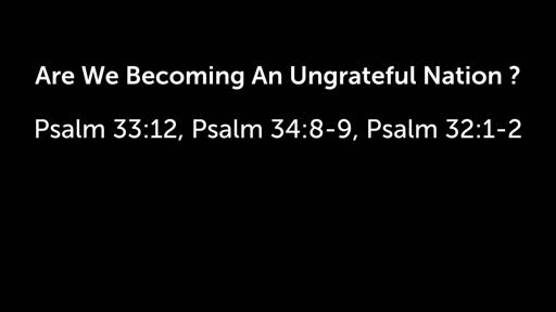 Are We Becoming An Ungrateful Nation – Psalm 33:12, Psalm 34:8-9, Psalm 32:1-2