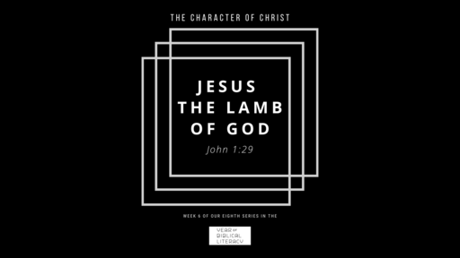 The Character of Christ Part 6 (Jesus the Lamb of God)