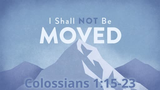 Colossians 1:15-23 - I Shall Not Be Moved - Sunday, November 17 - Main