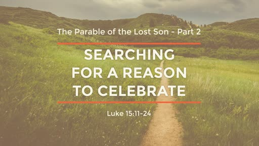 Luke 15:11-24 - Searching for a Reason to Celebrate
