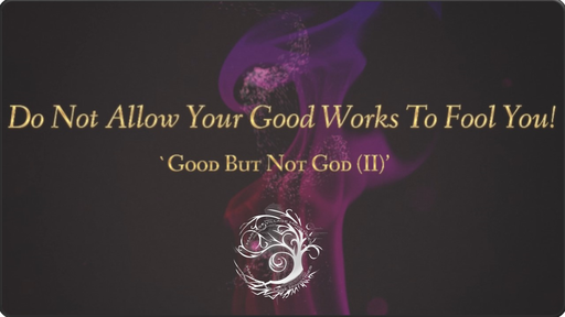 Do Not Allow Your Good Works To Fool You