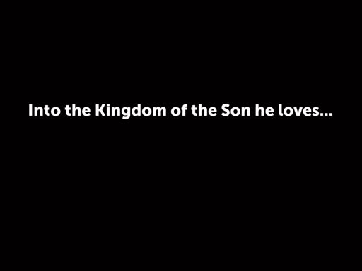 Into the Kingdom of the Son he loves...