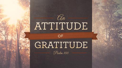 An Attitude of Gratitude (Psalm 100)